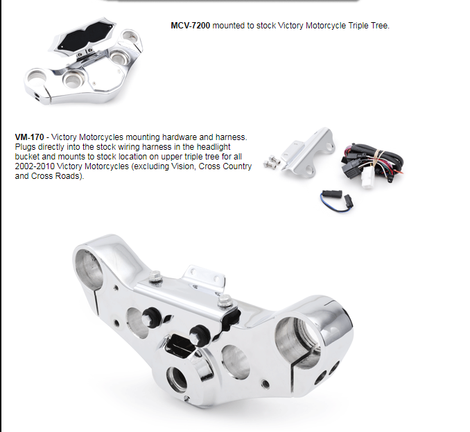 VM-170 - Victory Motorcycles mounting hardware and harness. Plugs directly into the stock wiring harness in the headlight bucket and mounts to stock location on upper triple tree for all 2002-2010 Victory Motorcycles (excluding Vision, Cross Country and Cross Roads).